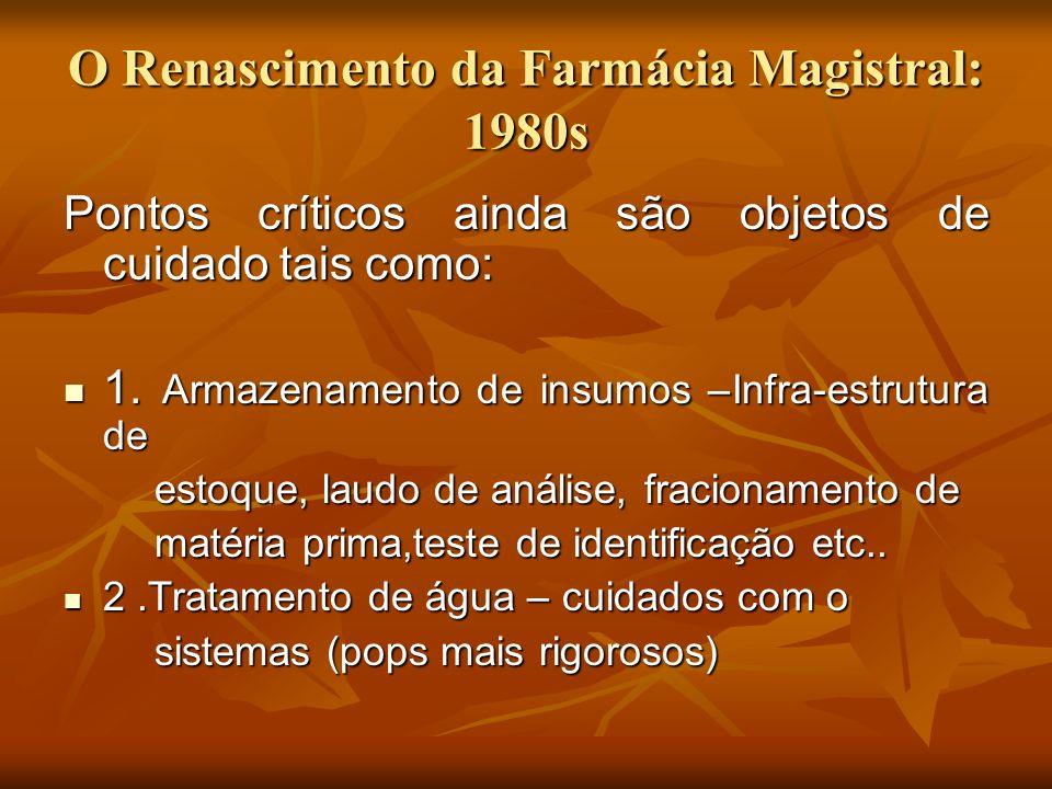 O Renascimento da Farmácia Magistral: 1980s Pontos críticos ainda são objetos de cuidado tais como: 1. Armazenamento de insumos –Infra-estrutura de 1.