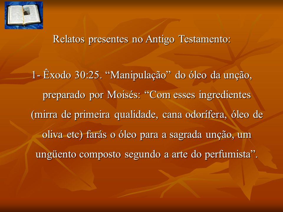 Relatos presentes no Antigo Testamento: 1- Êxodo 30:25. Manipulação do óleo da unção, preparado por Moisés: Com esses ingredientes (mirra de primeira