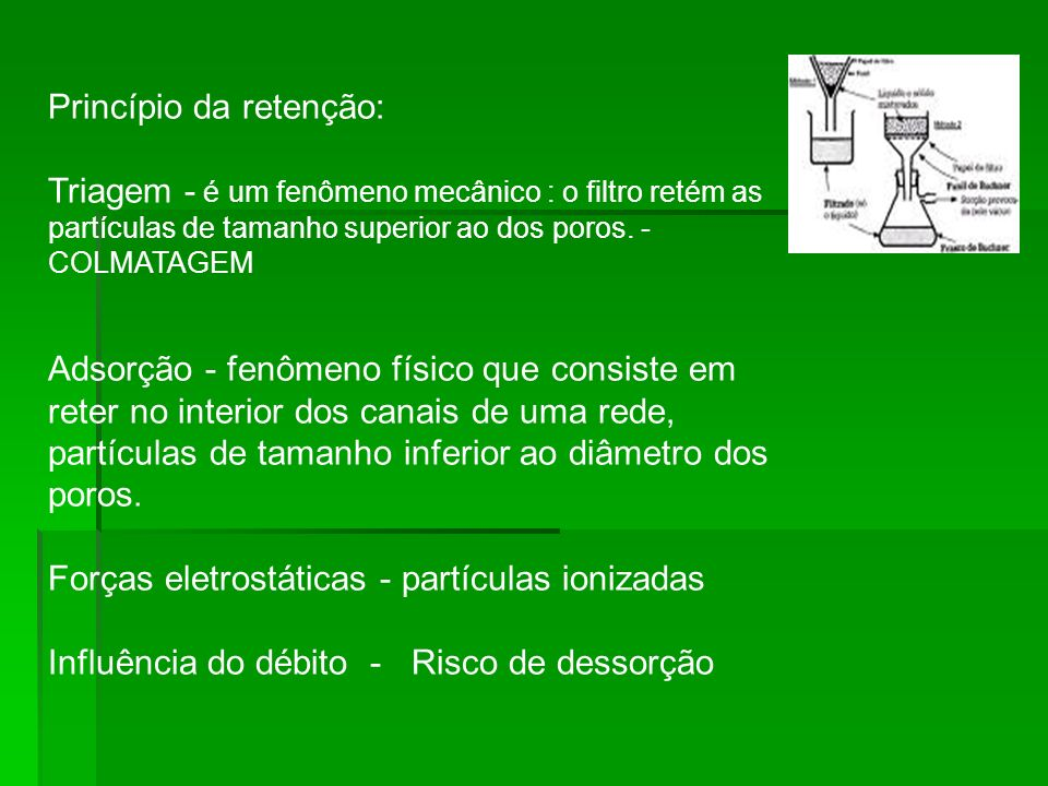 Princípio da retenção: Triagem - é um fenômeno mecânico : o filtro retém as partículas de tamanho superior ao dos poros.