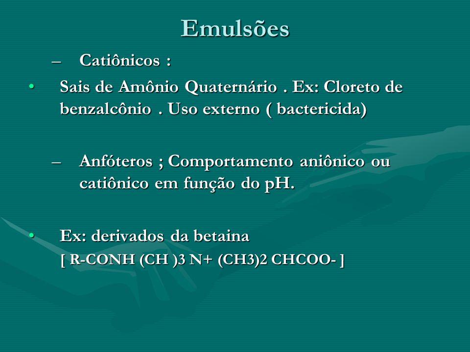 Emulsões –Catiônicos : Sais de Amônio Quaternário. Ex: Cloreto de benzalcônio. Uso externo ( bactericida)Sais de Amônio Quaternário. Ex: Cloreto de be