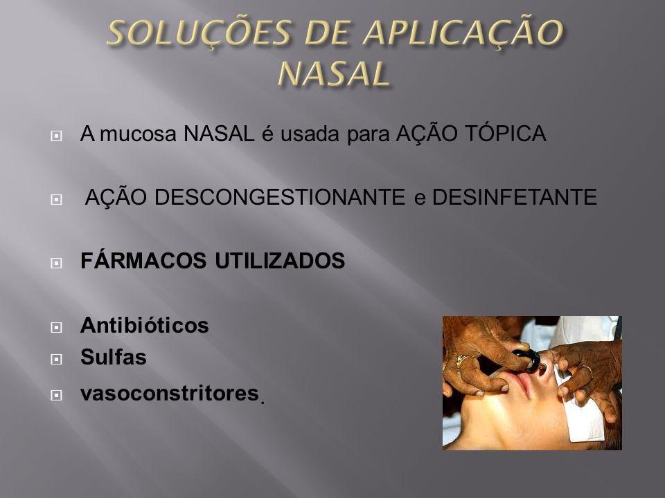 A mucosa NASAL é usada para AÇÃO TÓPICA AÇÃO DESCONGESTIONANTE e DESINFETANTE FÁRMACOS UTILIZADOS Antibióticos Sulfas vasoconstritores