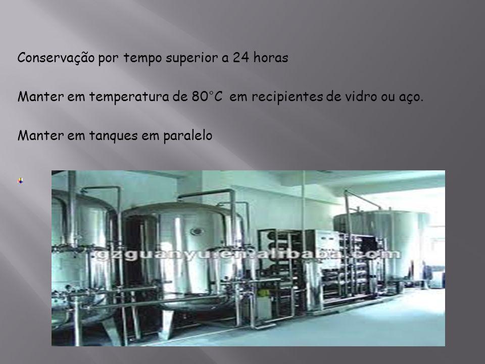 Conservação por tempo superior a 24 horas Manter em temperatura de 80°C em recipientes de vidro ou aço. Manter em tanques em paralelo