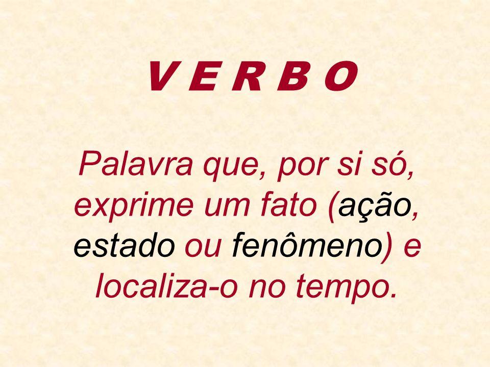 V E R B O Palavra que, por si só, exprime um fato (ação, estado ou fenômeno) e localiza-o no tempo.