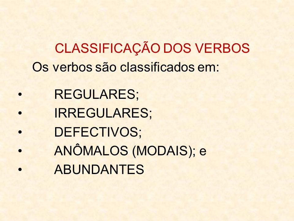 CLASSIFICAÇÃO DOS VERBOS Os verbos são classificados em: REGULARES; IRREGULARES; DEFECTIVOS; ANÔMALOS (MODAIS); e ABUNDANTES