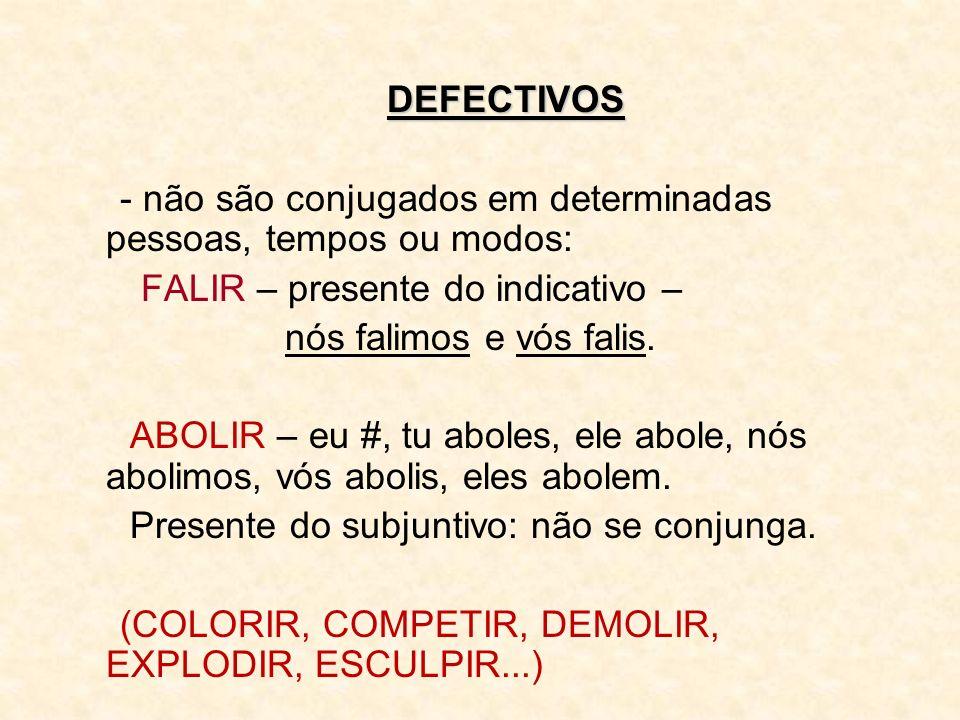 DEFECTIVOS - não são conjugados em determinadas pessoas, tempos ou modos: FALIR – presente do indicativo – nós falimos e vós falis. ABOLIR – eu #, tu