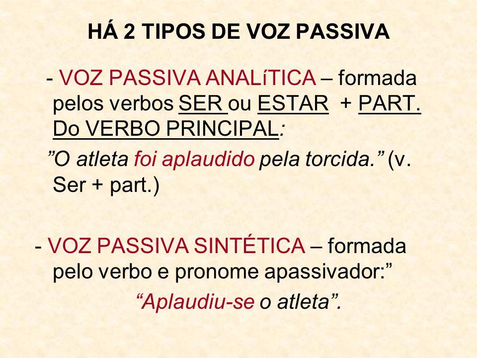 HÁ 2 TIPOS DE VOZ PASSIVA - VOZ PASSIVA ANALíTICA – formada pelos verbos SER ou ESTAR + PART. Do VERBO PRINCIPAL: O atleta foi aplaudido pela torcida.