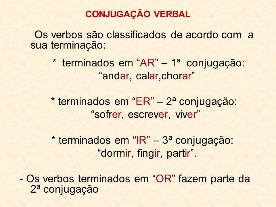 CONJUGAÇÃO VERBAL Os verbos são classificados de acordo com a sua terminação: * terminados em AR – 1ª conjugação: andar, calar,chorar * terminados em