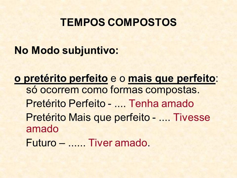 TEMPOS COMPOSTOS No Modo subjuntivo: o pretérito perfeitomais que perfeito o pretérito perfeito e o mais que perfeito: só ocorrem como formas composta