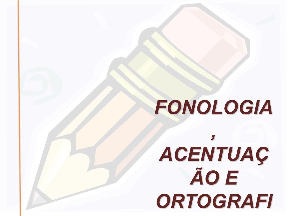 FONOLOGIA, ACENTUAÇ ÃO E ORTOGRAFI A