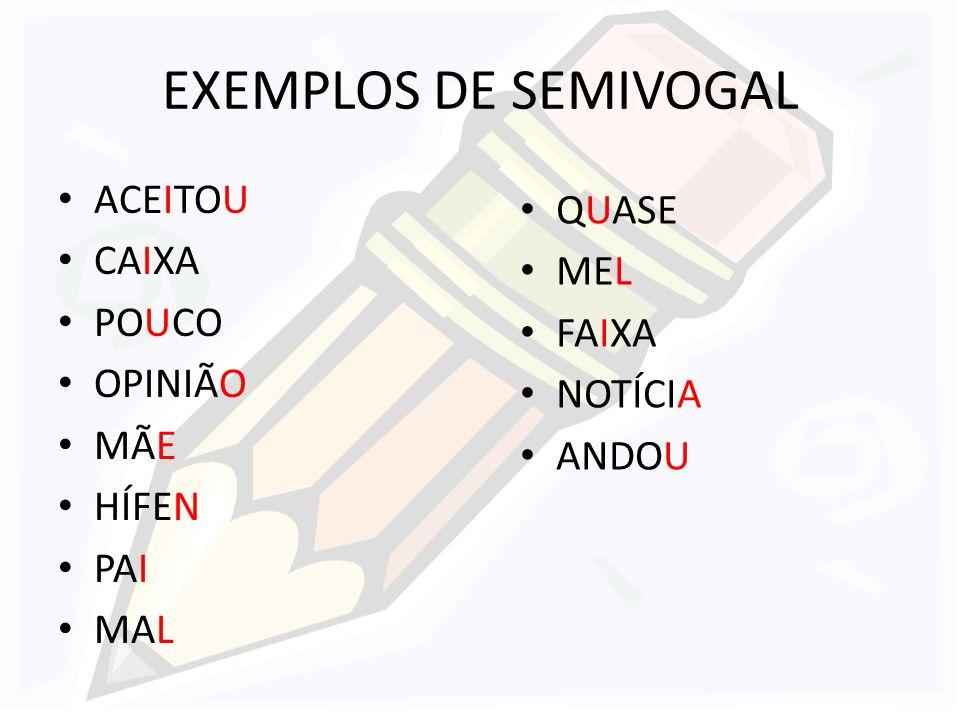 EXEMPLOS DE SEMIVOGAL ACEITOU CAIXA POUCO OPINIÃO MÃE HÍFEN PAI MAL QUASE MEL FAIXA NOTÍCIA ANDOU