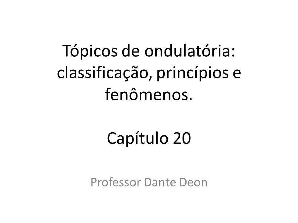 Tópicos de ondulatória: classificação, princípios e fenômenos. Capítulo 20 Professor Dante Deon