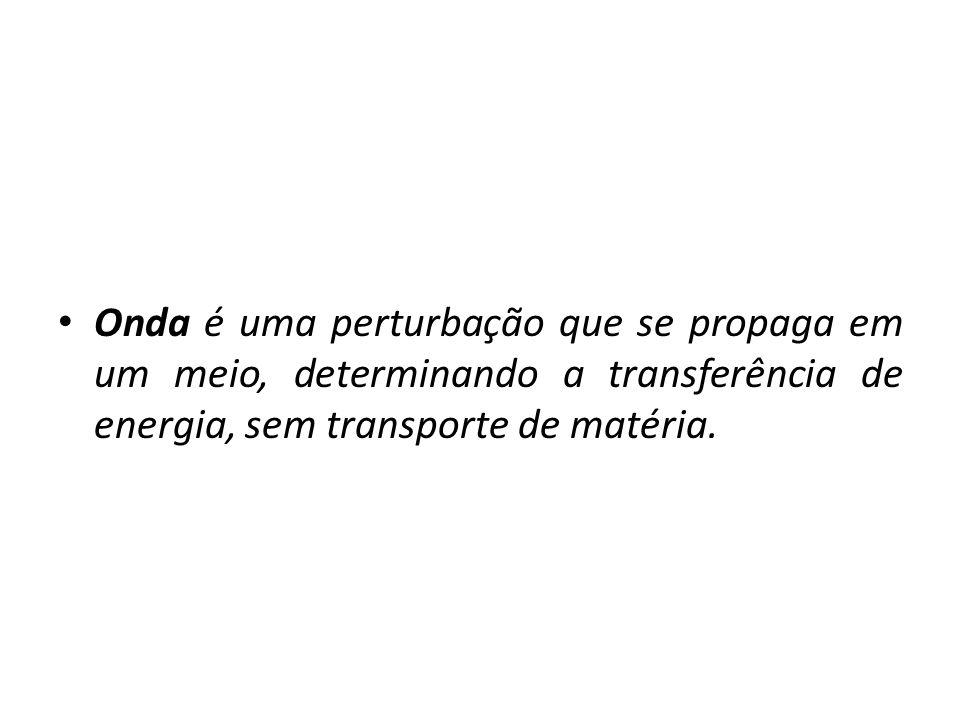 Onda é uma perturbação que se propaga em um meio, determinando a transferência de energia, sem transporte de matéria.