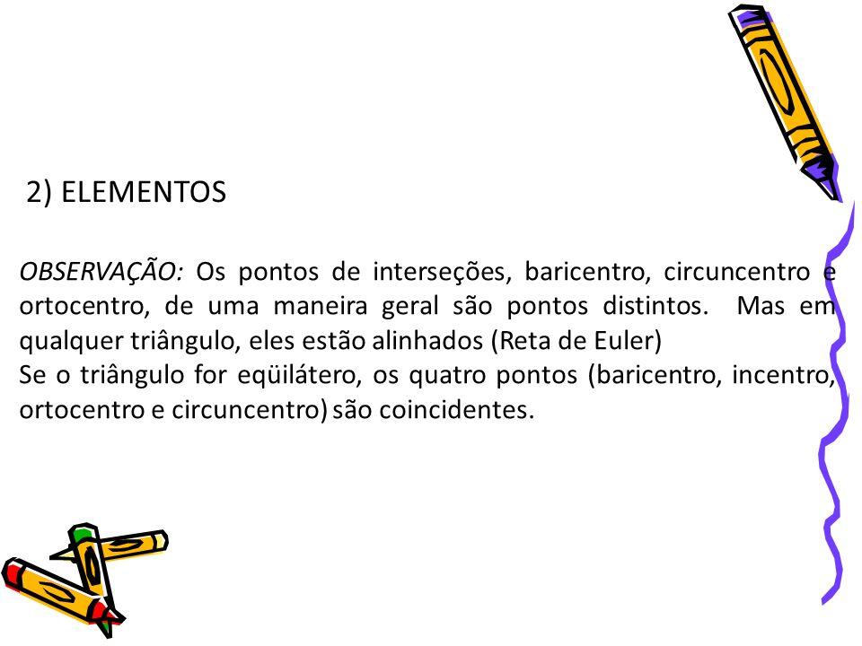 2) ELEMENTOS OBSERVAÇÃO: Os pontos de interseções, baricentro, circuncentro e ortocentro, de uma maneira geral são pontos distintos. Mas em qualquer t