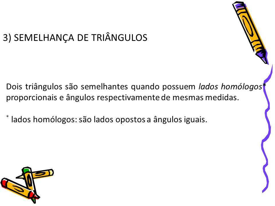 3) SEMELHANÇA DE TRIÂNGULOS Dois triângulos são semelhantes quando possuem lados homólogos* proporcionais e ângulos respectivamente de mesmas medidas.