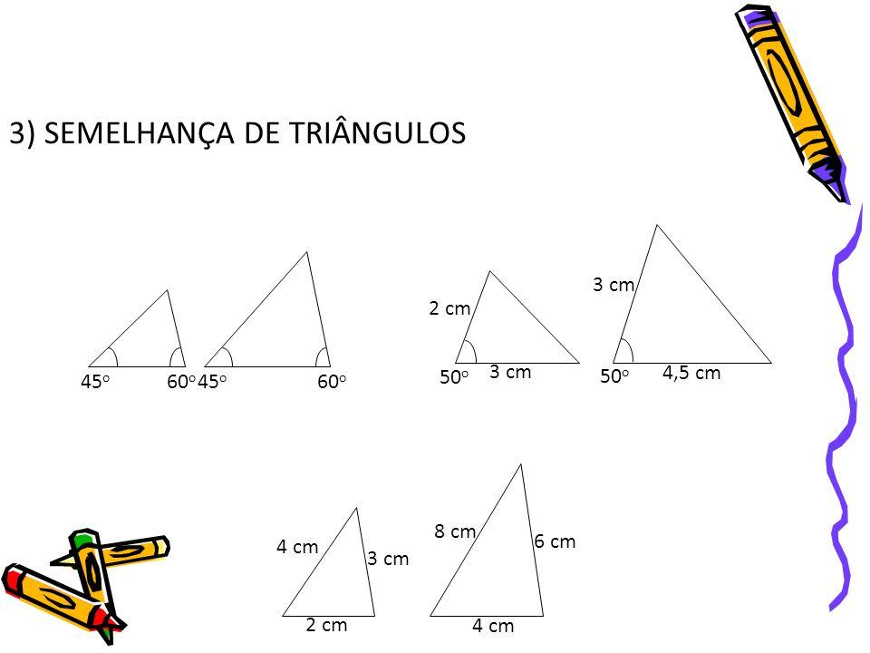 3) SEMELHANÇA DE TRIÂNGULOS 45 o 60 o 50 o 2 cm 3 cm 4,5 cm 2 cm 3 cm 4 cm 8 cm 6 cm