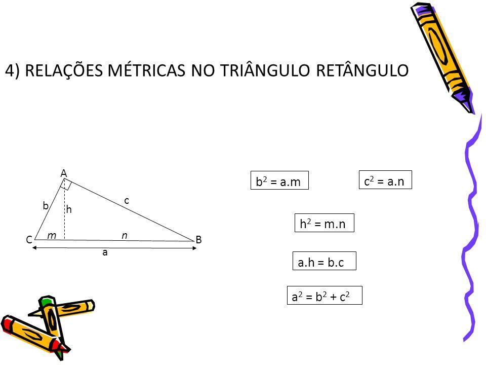 4) RELAÇÕES MÉTRICAS NO TRIÂNGULO RETÂNGULO A B C a b c mn h b 2 = a.m c 2 = a.n h 2 = m.n a.h = b.c a 2 = b 2 + c 2