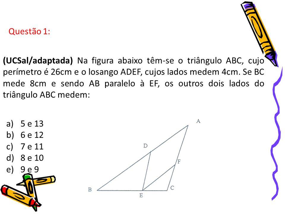 Questão 1: (UCSal/adaptada) Na figura abaixo têm-se o triângulo ABC, cujo perímetro é 26cm e o losango ADEF, cujos lados medem 4cm. Se BC mede 8cm e s