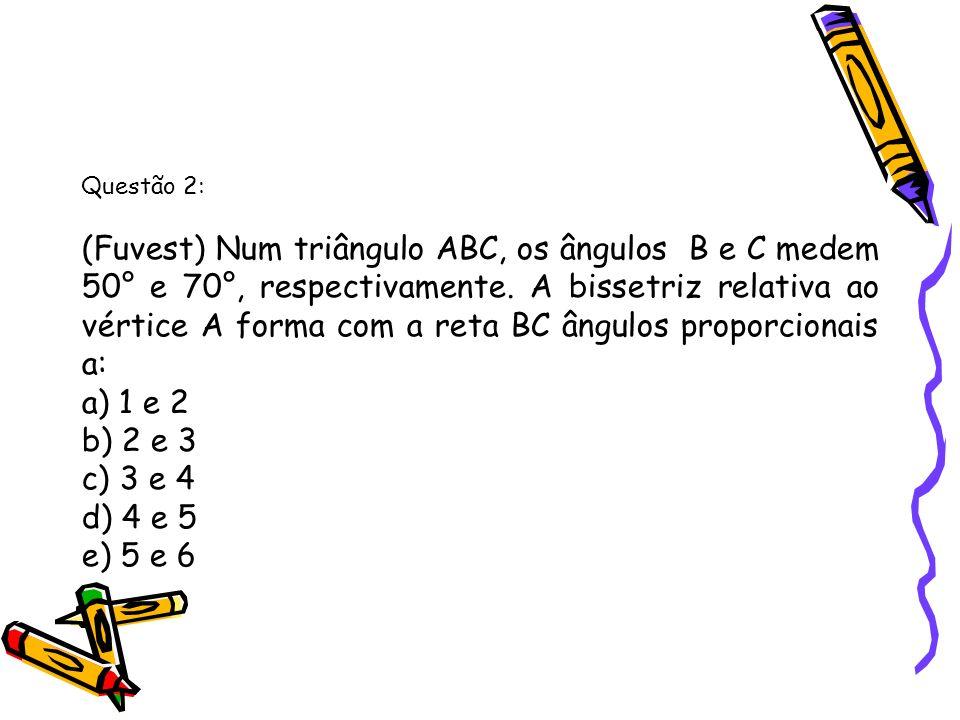 Questão 2: (Fuvest) Num triângulo ABC, os ângulos B e C medem 50° e 70°, respectivamente. A bissetriz relativa ao vértice A forma com a reta BC ângulo