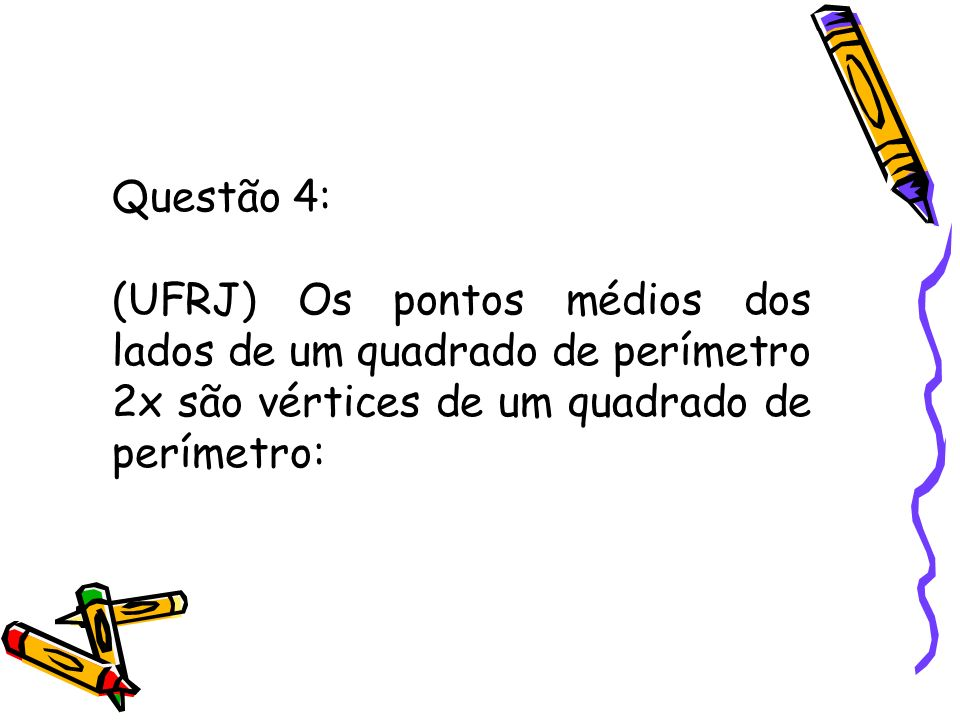 Questão 4: (UFRJ) Os pontos médios dos lados de um quadrado de perímetro 2x são vértices de um quadrado de perímetro: