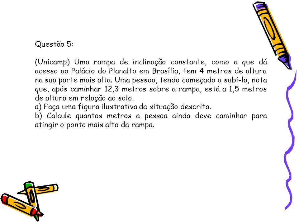 Questão 5: (Unicamp) Uma rampa de inclinação constante, como a que dá acesso ao Palácio do Planalto em Brasília, tem 4 metros de altura na sua parte m