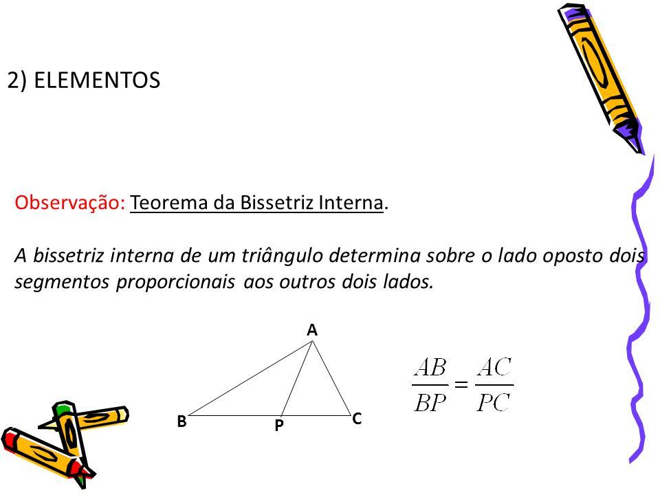 2) ELEMENTOS Observação: Teorema da Bissetriz Interna. A bissetriz interna de um triângulo determina sobre o lado oposto dois segmentos proporcionais