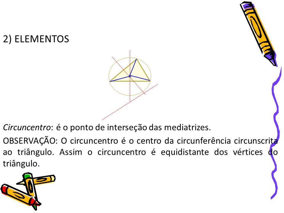2) ELEMENTOS Circuncentro: é o ponto de interseção das mediatrizes. OBSERVAÇÃO: O circuncentro é o centro da circunferência circunscrita ao triângulo.