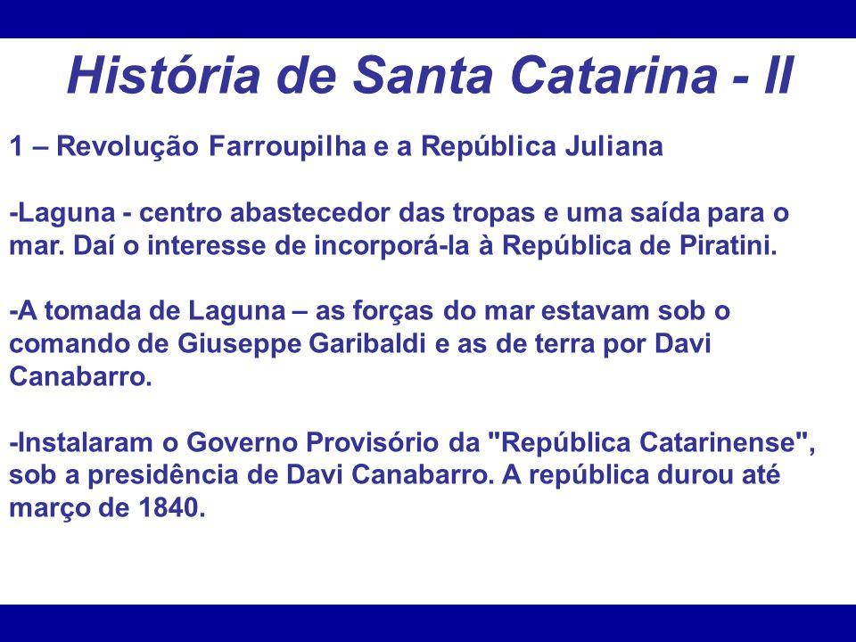 História de Santa Catarina - II 1 – Revolução Farroupilha e a República Juliana -Laguna - centro abastecedor das tropas e uma saída para o mar. Daí o
