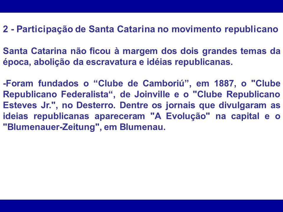 2 - Participação de Santa Catarina no movimento republicano Santa Catarina não ficou à margem dos dois grandes temas da época, abolição da escravatura