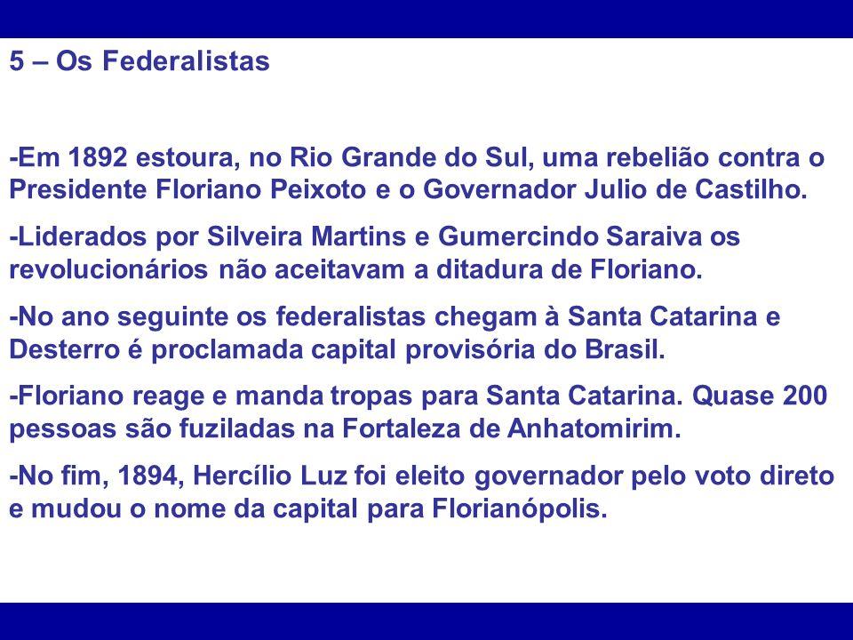 5 – Os Federalistas -Em 1892 estoura, no Rio Grande do Sul, uma rebelião contra o Presidente Floriano Peixoto e o Governador Julio de Castilho. -Lider
