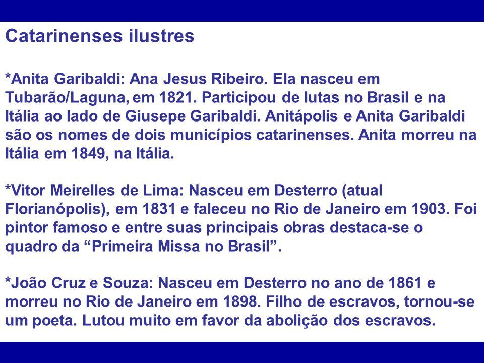 Catarinenses ilustres *Anita Garibaldi: Ana Jesus Ribeiro. Ela nasceu em Tubarão/Laguna, em 1821. Participou de lutas no Brasil e na Itália ao lado de