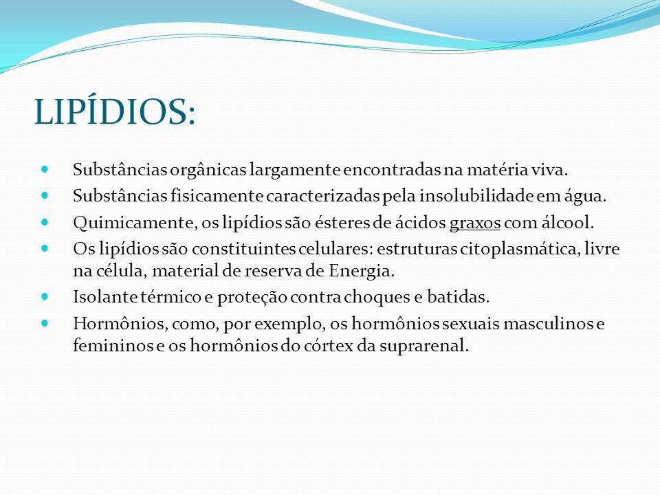 LIPÍDIOS: Substâncias orgânicas largamente encontradas na matéria viva. Substâncias fisicamente caracterizadas pela insolubilidade em água. Quimicamen