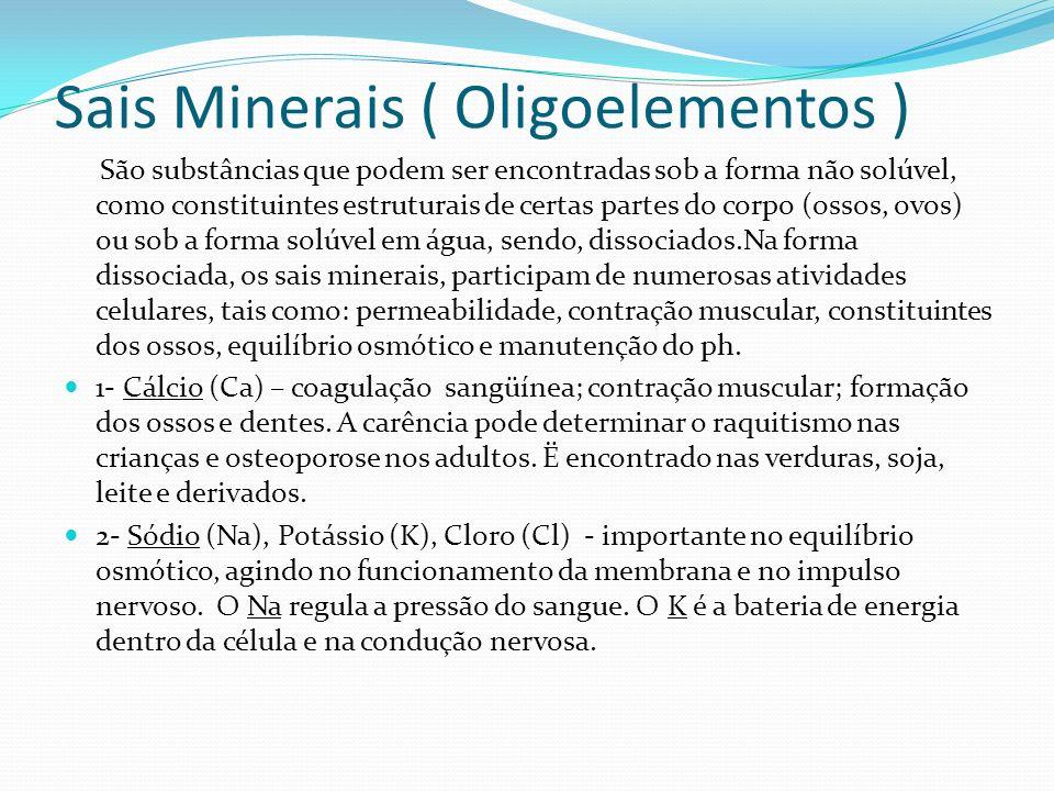 Sais Minerais ( Oligoelementos ) São substâncias que podem ser encontradas sob a forma não solúvel, como constituintes estruturais de certas partes do