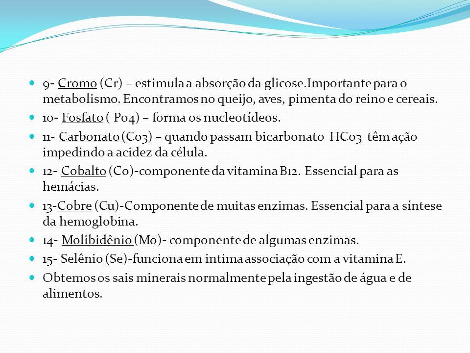 9- Cromo (Cr) – estimula a absorção da glicose.Importante para o metabolismo. Encontramos no queijo, aves, pimenta do reino e cereais. 10- Fosfato ( P