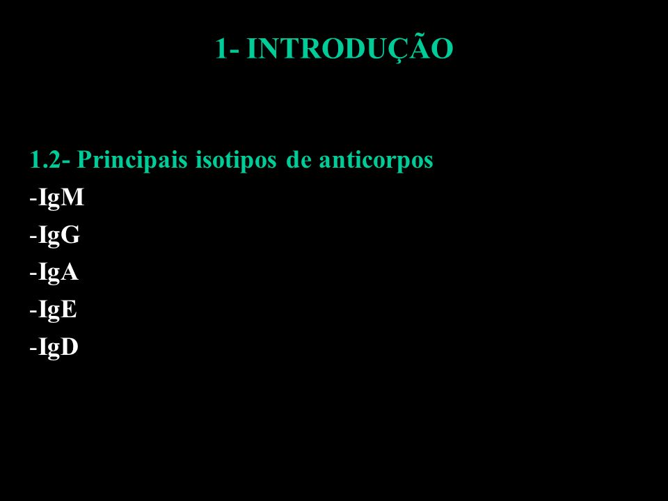 1- INTRODUÇÃO 1.2- Principais isotipos de anticorpos: -IgM -IgG – encontrado em maior concentração no soro, de obtenção mais fácil, sofre maturação de afinidade -IgA -IgE -IgD
