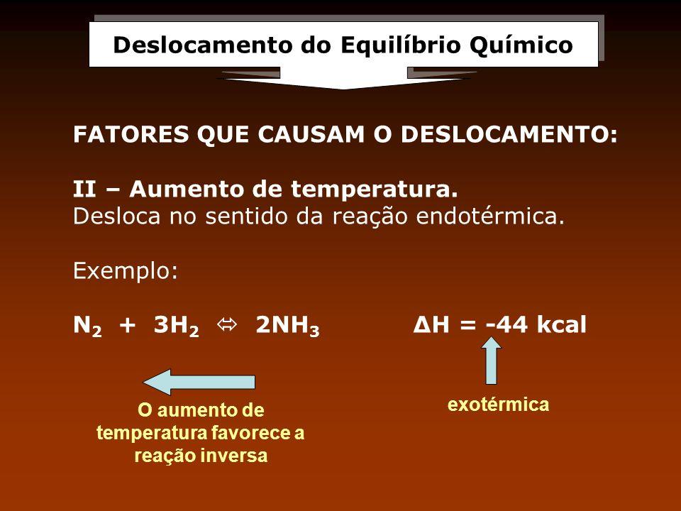 Deslocamento do Equilíbrio Químico FATORES QUE CAUSAM O DESLOCAMENTO: II – Aumento de temperatura. Desloca no sentido da reação endotérmica. Exemplo: