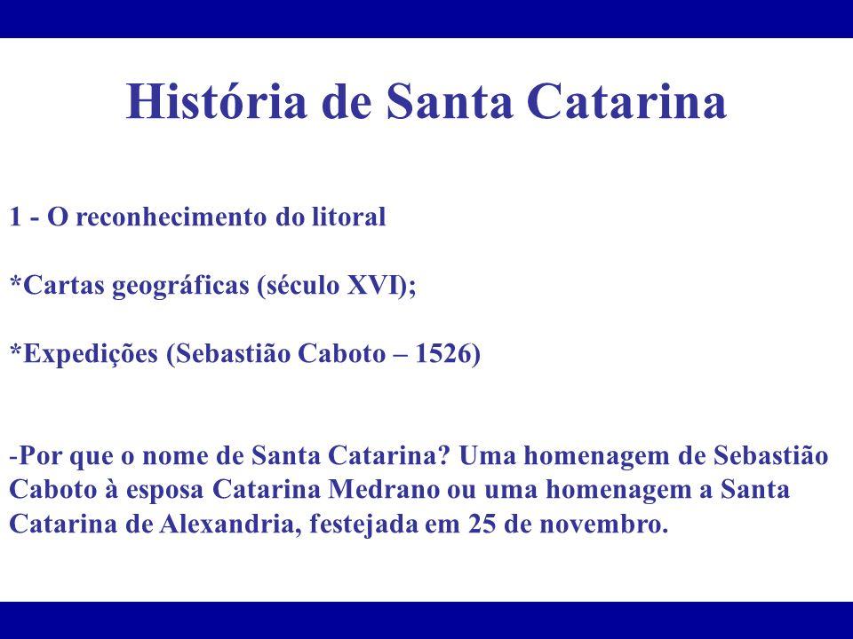 História de Santa Catarina 1 - O reconhecimento do litoral *Cartas geográficas (século XVI); *Expedições (Sebastião Caboto – 1526) -Por que o nome de