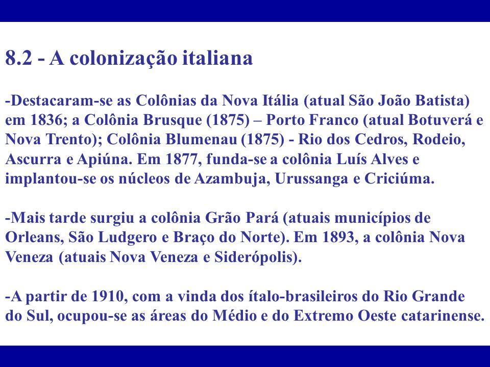8.2 - A colonização italiana -Destacaram-se as Colônias da Nova Itália (atual São João Batista) em 1836; a Colônia Brusque (1875) – Porto Franco (atua