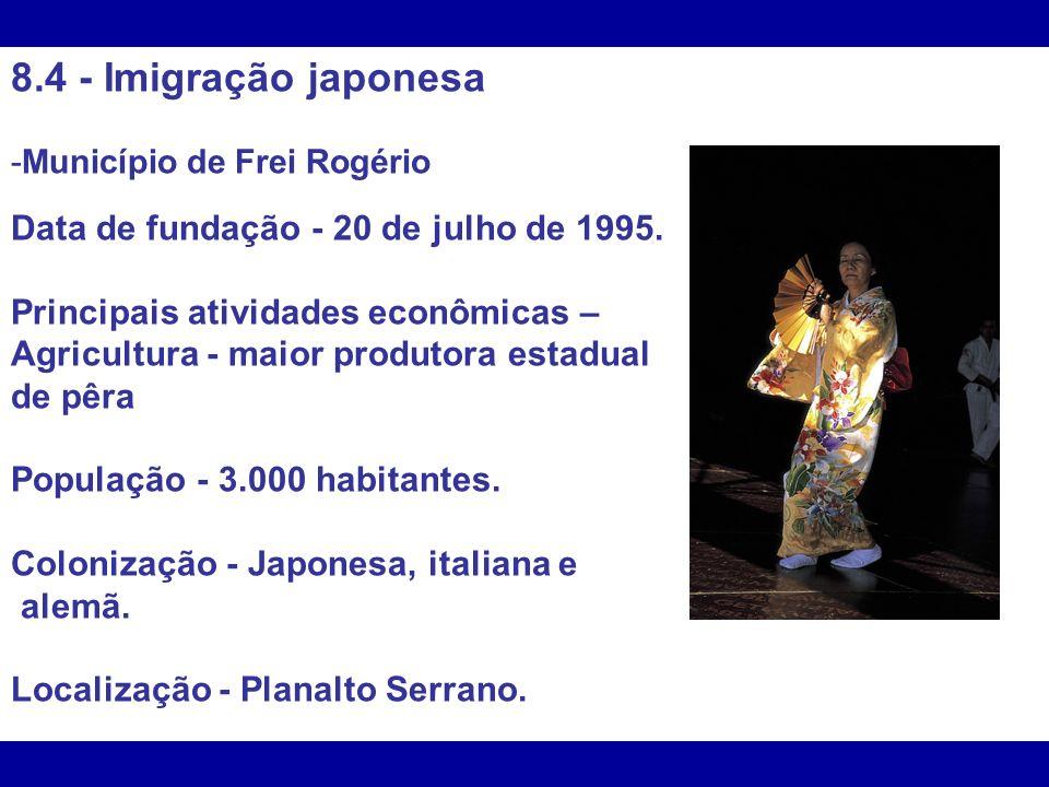 8.4 - Imigração japonesa -Município de Frei Rogério Data de fundação - 20 de julho de 1995. Principais atividades econômicas – Agricultura - maior pro