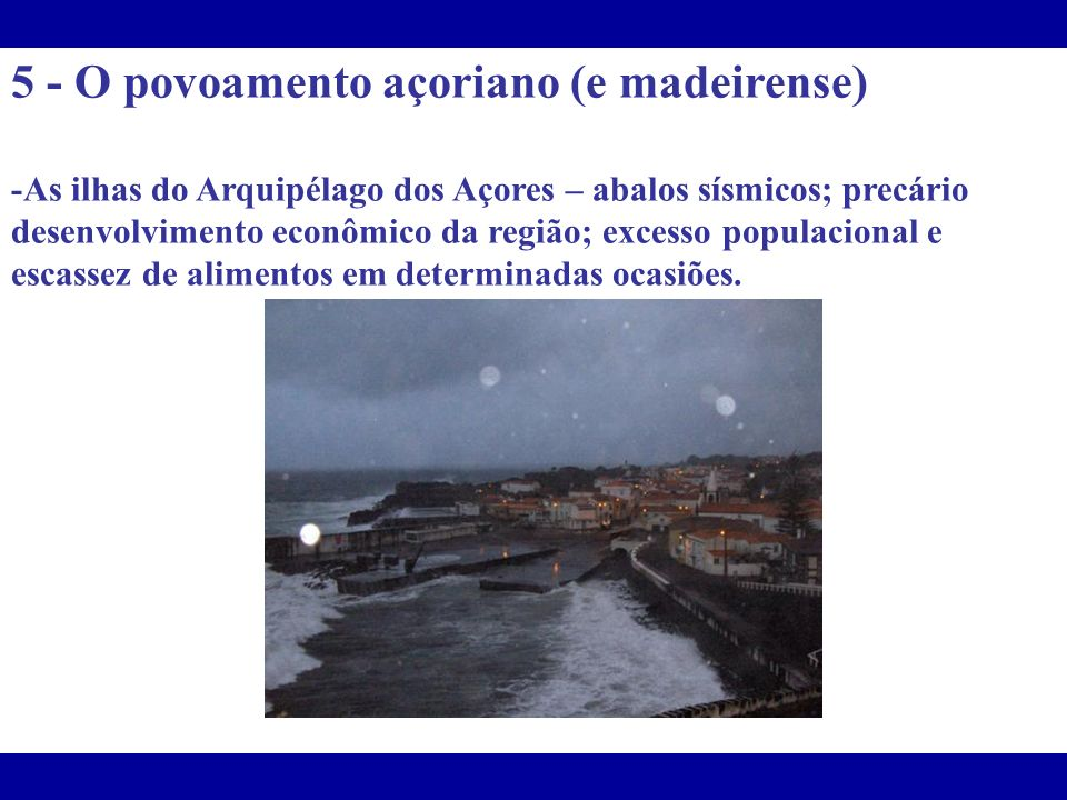 5 - O povoamento açoriano (e madeirense) -As ilhas do Arquipélago dos Açores – abalos sísmicos; precário desenvolvimento econômico da região; excesso