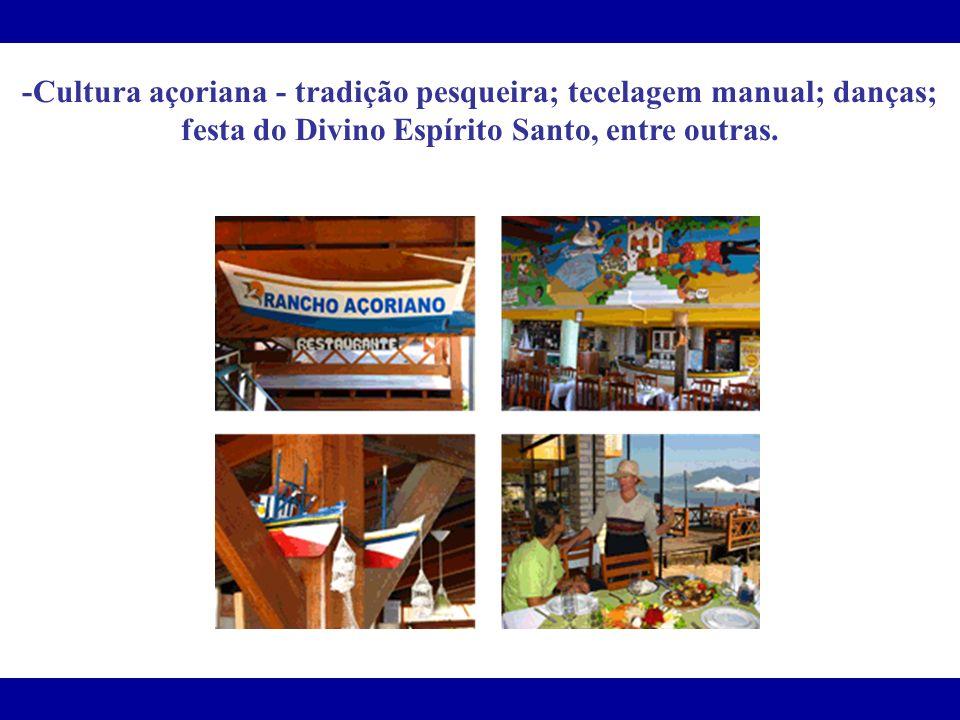 -Cultura açoriana - tradição pesqueira; tecelagem manual; danças; festa do Divino Espírito Santo, entre outras.