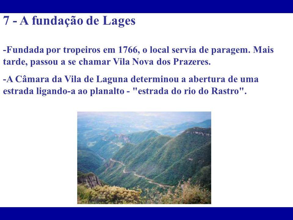 7 - A fundação de Lages -Fundada por tropeiros em 1766, o local servia de paragem. Mais tarde, passou a se chamar Vila Nova dos Prazeres. -A Câmara da