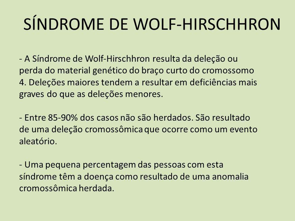 SÍNDROME DE WOLF-HIRSCHHRON - A Síndrome de WolfHirschhron resulta da deleção ou perda do material genético do braço curto do cromossomo 4. Deleções m