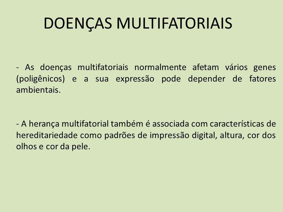 DOENÇAS MULTIFATORIAIS - As doenças multifatoriais normalmente afetam vários genes (poligênicos) e a sua expressão pode depender de fatores ambientais