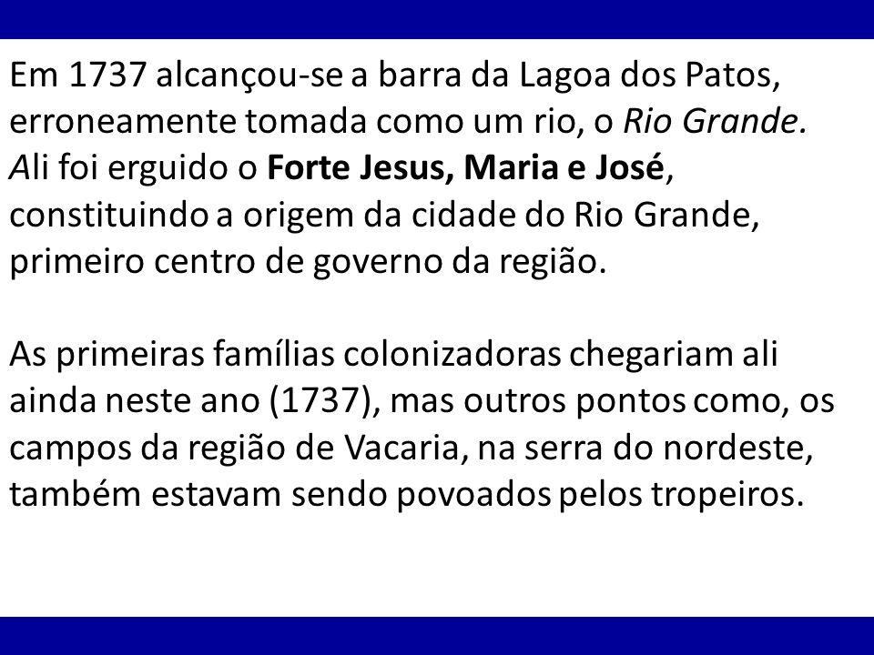Em 1737 alcançou-se a barra da Lagoa dos Patos, erroneamente tomada como um rio, o Rio Grande. Ali foi erguido o Forte Jesus, Maria e José, constituin