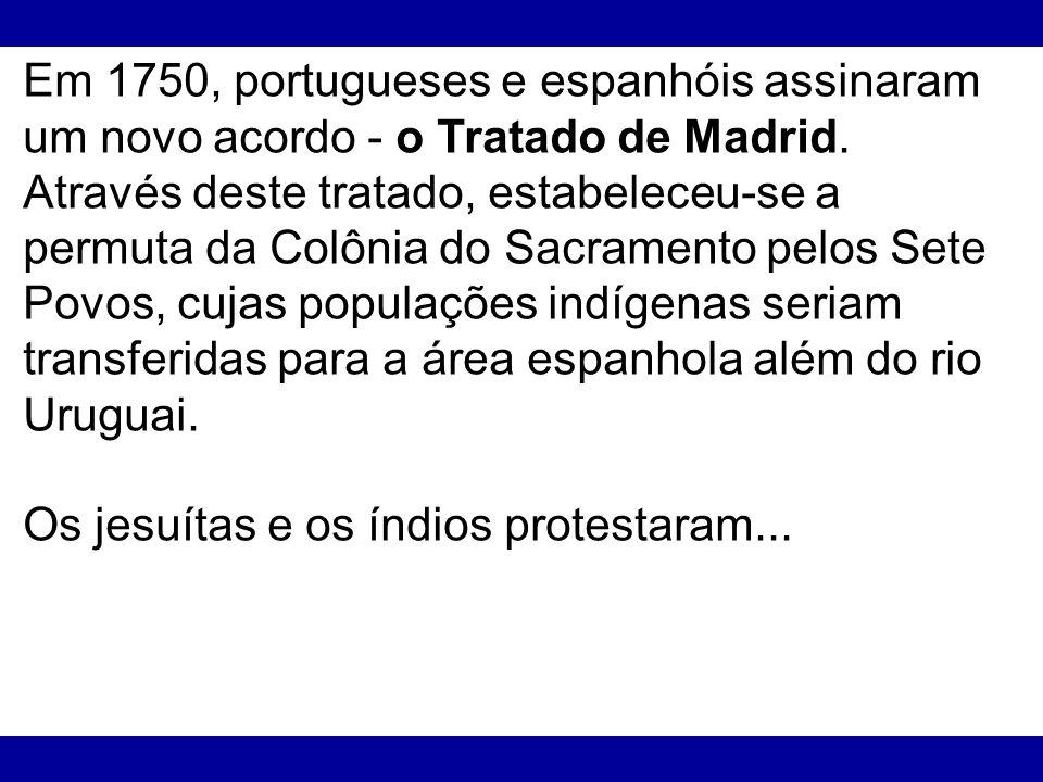 Em 1750, portugueses e espanhóis assinaram um novo acordo - o Tratado de Madrid. Através deste tratado, estabeleceu-se a permuta da Colônia do Sacrame