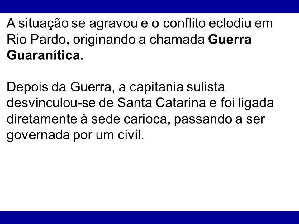 A situação se agravou e o conflito eclodiu em Rio Pardo, originando a chamada Guerra Guaranítica. Depois da Guerra, a capitania sulista desvinculou-se