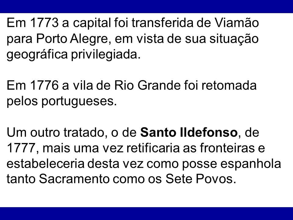 Em 1773 a capital foi transferida de Viamão para Porto Alegre, em vista de sua situação geográfica privilegiada. Em 1776 a vila de Rio Grande foi reto
