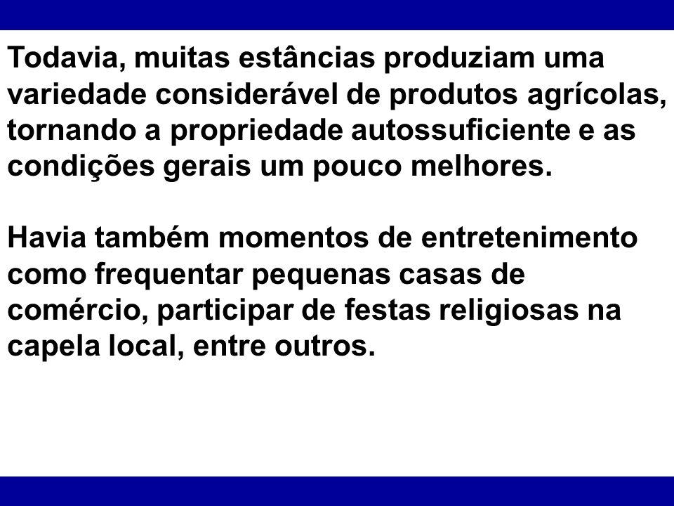 Todavia, muitas estâncias produziam uma variedade considerável de produtos agrícolas, tornando a propriedade autossuficiente e as condições gerais um