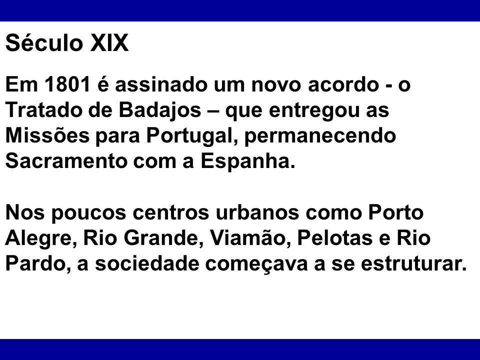 Século XIX Em 1801 é assinado um novo acordo - o Tratado de Badajos – que entregou as Missões para Portugal, permanecendo Sacramento com a Espanha. No