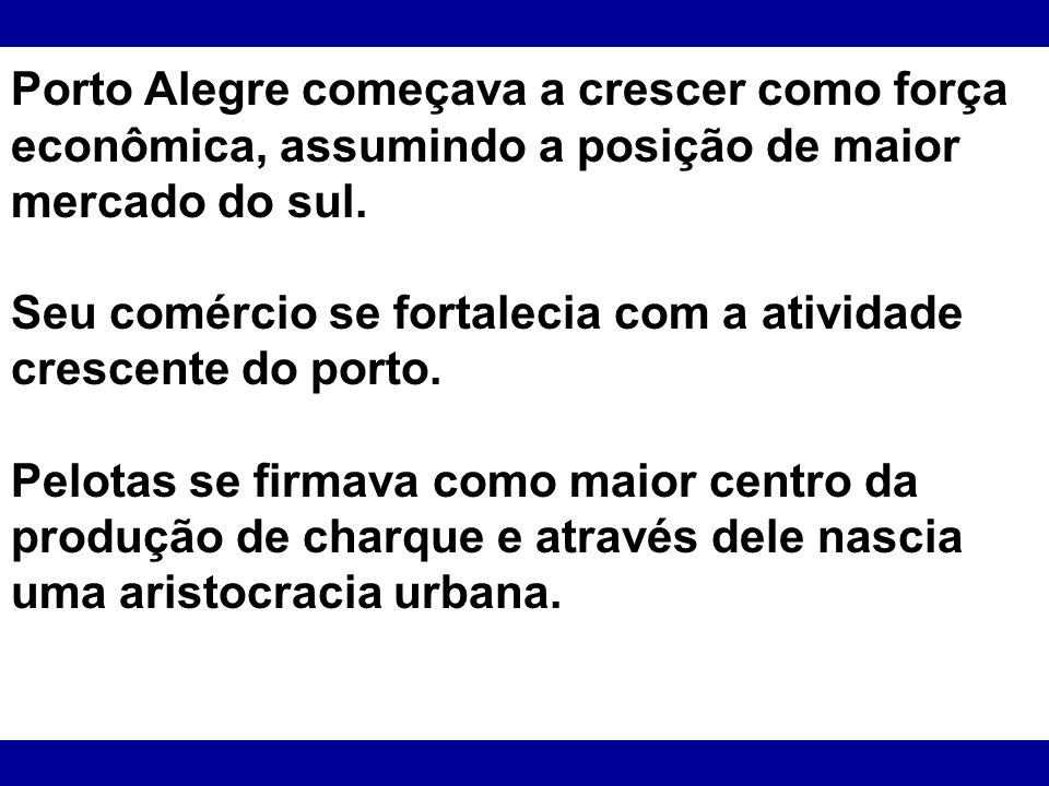 Porto Alegre começava a crescer como força econômica, assumindo a posição de maior mercado do sul. Seu comércio se fortalecia com a atividade crescent